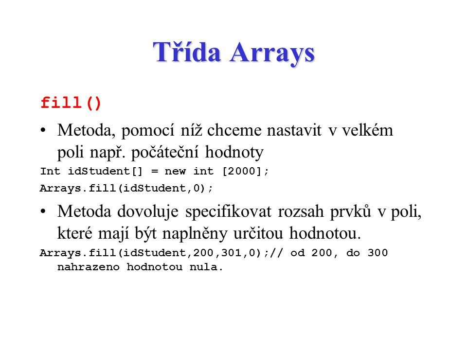 Třída Arrays fill() Metoda, pomocí níž chceme nastavit v velkém poli např. počáteční hodnoty. Int idStudent[] = new int [2000];